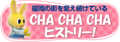 福岡の街を変え続けているCHA CHA CHAヒストリー